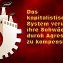 Das kapitalistische System versucht ihre Schwäche durch Aggression zu kompensieren – Teil3